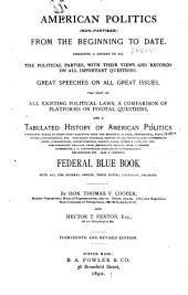 American Politics (non-partisan) from the Beginning to Date: Embodying a History of All the Political Parties, with Their Views and Records on All Important Questions. Great Speeches on All Great Issues, the Text of All Existing Political Laws ... Also a Complete Federal Blue Book ...