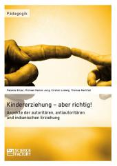 Kindererziehung – aber richtig!: Aspekte der autoritären, antiautoritären und indianischen Erziehung