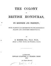 The Colony of British Honduras: Its Resources and Prospects; with Particular Reference to Its Indigenous Plants and Economic Productions