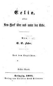 Celio, Oder New-York Über und Unter Der Erde: Von G. G. Foster. Aus Dem Englischen, Band 1
