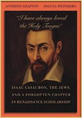 I have always loved the Holy Tongue: Isaac Casaubon, the Jews, and a Forgotten Chapter in Renaissance Scholarship