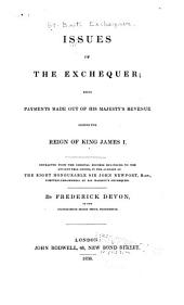 Issues of the Exchequer: Being Payments Made Out of His Majesty's Revenue During the Reign of King James I ; Extracted from the Original Records Belonging to the Ancient Pell Office, in the Custody of ... Sir John Newport