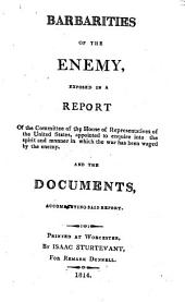 Barbarities of the Enemy, exposed in a Report of the Committee of the House of Representatives of the United States, appointed to enquire into the spirit and manner in which the war has been waged by the enemy, etc