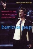 Boricua Pop: Puerto Ricans and the Latinization of American Culture
