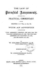 The Law of Parochial Assessments, Explained in a Practical Commentary on the Statute 6 & 7 Will. 4, Cap. 96: With an Appendix Containing the Union Assessment Committee Acts, 1862 & 1864; the Valuation (metropolis) Act, 1869; the Poor Rate Assessment and Collection Act, 1869; and the Rating Act, 1874