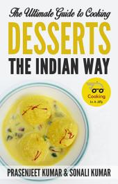The Ultimate Guide to Cooking Desserts the Indian Way: #10 in the Cooking In A Jiffy Series