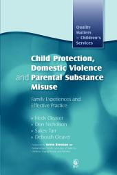 Child Protection, Domestic Violence and Parental Substance Misuse: Family Experiences and Effective Practice