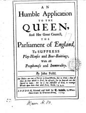 An Humble Application to the Queen, and Her Great Council, the Parliament of England, to Suppress Play-houses and Bear-baitings, with All Prophaness and Immorality. By John Feild