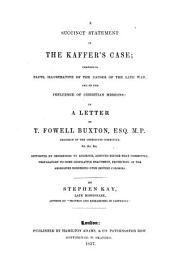 A Succinct Statement of the Kaffer's Case: Comprising Facts, Illustrative of the Causes of the Late War, and of the Influence of Christian Missions : in a Letter to T. Folwell Buxton, Esq., M.P., Chairman of the Aborigines Committee, &c. &c. &c