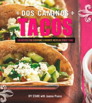 Dos Caminos Tacos  100 Recipes for Everyone s Favorite Mexican Street Food
