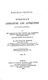 Etruria-celtica: Etruscan Literature and Antiquities Investigated: Or, The Language of that Ancient and Illustrious People Compared and Identified with the Iberno-Celtic, and Both Shown to be Phœnician, Volume 2