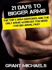 21 Days to Bigger Arms: The Illustrated Guide to the Top 5 Arm Exercises and the ONLY Arms Workout You Need for Big Arms, Fast