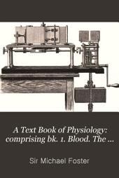 A Text Book of Physiology: comprising bk. 1. Blood. The tissues of movement. The vascular mechanism