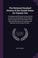 The National Standard History of the United States for Popular Use  A Complete and Concise Account of the Growth and Development of the Nation from It PDF