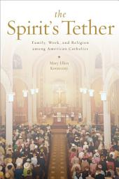 The Spirit's Tether: Family, Work, and Religion among American Catholics