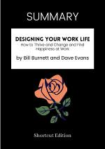 SUMMARY - Designing Your Work Life: How To Thrive And Change And Find Happiness At Work By Bill Burnett And Dave Evans