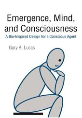 Emergence, Mind, and Consciousness: A Bio-Inspired Design for a Conscious Agent