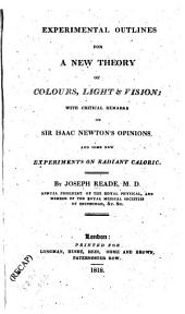 Experimental outlines for a new theory of colours, light and vision: with critical remarks on Sir Isaac Newton's opinions, and some new experiments on radiant caloric