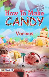 How to Make Candy: A Manual of Plain Directions for the Manufacture of the More Popular Forms of Confectionary ...