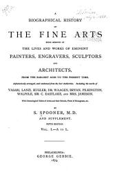 A Biographical History of the Fine Arts: Being Memoirs of the Lives and Works of Eminent Painters, Engravers, Sculptors, and Architects. From the Earliest Ages to the Present Time. Alphabetically Arranged, and Condensed from the Best Authorities. Including the Works of Vasari, Lanzi, Kugler, Dr. Waagen, Bryan, Pilkington, Walpole, Sir C. Eastlake, and Mrs. Jameson. With Chronological Tables of Artists and Their Schools, Plates of Monograms, Etc., and Supplement, Volume 1