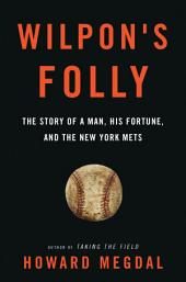 Wilpon's Folly: The Story of a Man, His Fortune, and the New York Mets