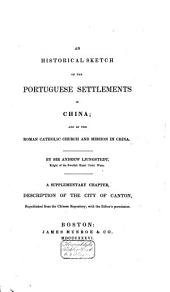 An Historical Sketch of the Portuguese Settlements in China: And of the Roman Catholic Church and Mission in China. A Supplementary Chapter, Description of the City Canton ...