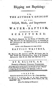 Dipping not Baptizing: or, the author's opinion of the subject, mode, and importance of water-baptism, according to the Scriptures: wherein Dr. Gill's arguments for the mode of immersion, and Mr. Booth's for the importance of it, as contained in his Apology for the Baptists, are principally considered: with ... remarks on some other Baptist writers, namely, Mr. Martin, Mr. Jenkins, and Mr. McLean, etc