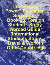 "The ""People Power"" Education Superbook: Book 25. Foreign Student - Study Abroad Guide (International Students Study, Travel & Work In Other Countries)"