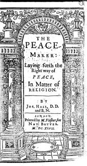 The Peace-maker: Laying Forth the Right Way of Peace in the Matter of Religion