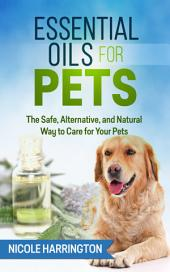 Essential Oils for Pets: The Safe, Alternative, and Natural Way to Care for Your Pets