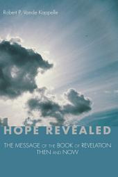Hope Revealed: The Message of the Book of Revelation--Then and Now