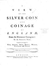 A View of the Silver Coin and Coinage of England: From the Norman Conquest to the Present Time ...