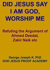 DID JESUS SAY – I AM GOD, WORSHIP ME UNAMBIGUOUSLY AND UNEQUIVOCALLY?: Refuting the Argument of Ahmed Deedat, Zakir Naik etc