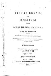 Life in Brazil, Or, A Journal of a Visit to the Land of the Cocoa and the Palm: With an Appendix, Containing Illustrations of Ancient South American Arts in Recently Discovered Implements and Products of Domestic Industry, and Works in Stone, Pottery, Gold, Silver, Bronze, &c