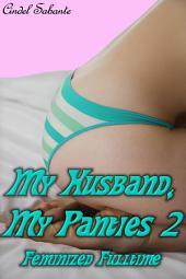My Husband, My Panties 2 - Feminized Fulltime (Feminization, Sissy husband, sissy training, sissification, femdom, transgender, crossdressing)