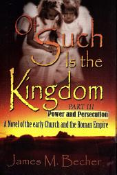 OF SUCH IS THE KINGDOM, PART III,: POWER AND PERSECUTION, A Novel of the Early Church and the Roman Empire