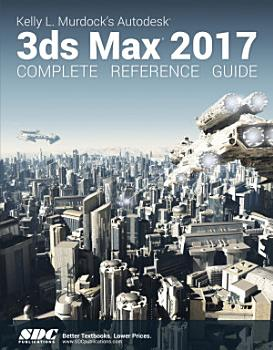 Kelly L  Murdock s Autodesk 3ds Max 2017 Complete Reference Guide PDF