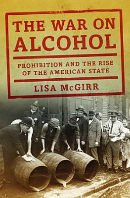 The War on Alcohol  Prohibition and the Rise of the American State