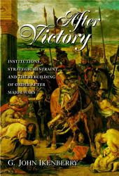 After Victory: Institutions, Strategic Restraint, and the Rebuilding of Order after Major Wars: Institutions, Strategic Restraint, and the Rebuilding of Order after Major Wars