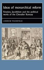 Ideas of Monarchical Reform: Fénelon, Jacobitism, and the Political Works of the Chevalier Ramsay
