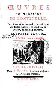 OEUVRES DE MONSIEUR DE FONTENELLE, Des Académies, Françoise, des Sciences, des Belles-Lettres, de Londres, de Nancy, de Berlin & de Rome: TOME SECOND, Volume2