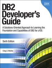 DB2 Developer's Guide: A Solutions-Oriented Approach to Learning the Foundation and Capabilities of DB2 for z/OS, Edition 6