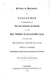 Tribute to Gallaudet: A Discourse in Commemoration of the Life, Character and Services of the Rev. Thomas H. Gallaudet, Ll.D., Delivered Before the Citizens of Hartford, Jan. 7th, 1852. With an Appendix, Containing History of Deafmute Instruction and Institutions, and Other Documents