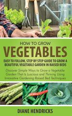 How to Grow Vegetables: Easy To Follow, Step By Step Guide to Grow a Beautiful Vegetable Garden in Raised Beds