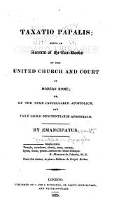 Taxatio Papalis: Being an Account of the Tax-books of the United Church and Court of Modern Rome, Or, of the Taxæ Cancellariæ Apostolicæ, and Taxæ Sacræ Pœnitentiariæ Apostolicæ