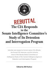 Rebuttal: The CIA Responds to the Senate Intelligence Committee's Study of Its Detention and Interrogation Program