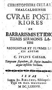 Christophori Cellarii Smalcaldiensis Cvrae Posteriores De Barbarismis Et Idiotismis Sermonis Latini