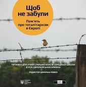 ЩОБ НЕ ЗАБУЛИ. Пам'ять про тоталітаризм в Європі: Читанка для учнів старших класів середньої школи в усіх європейських країнах