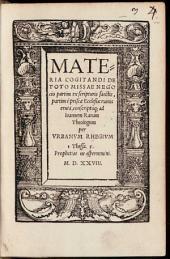 Materia Cogitandi De Toto Missae Negocio: partim ex scripturis sanctis, partim è priscae Ecclesiae ruinis eruta, conscriptaq[ue] ad Ioannem Ranam Theologum