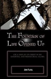 The Fountain of Life Opened Up: For a Display of Christ in His Essential and Medaitorial Glory